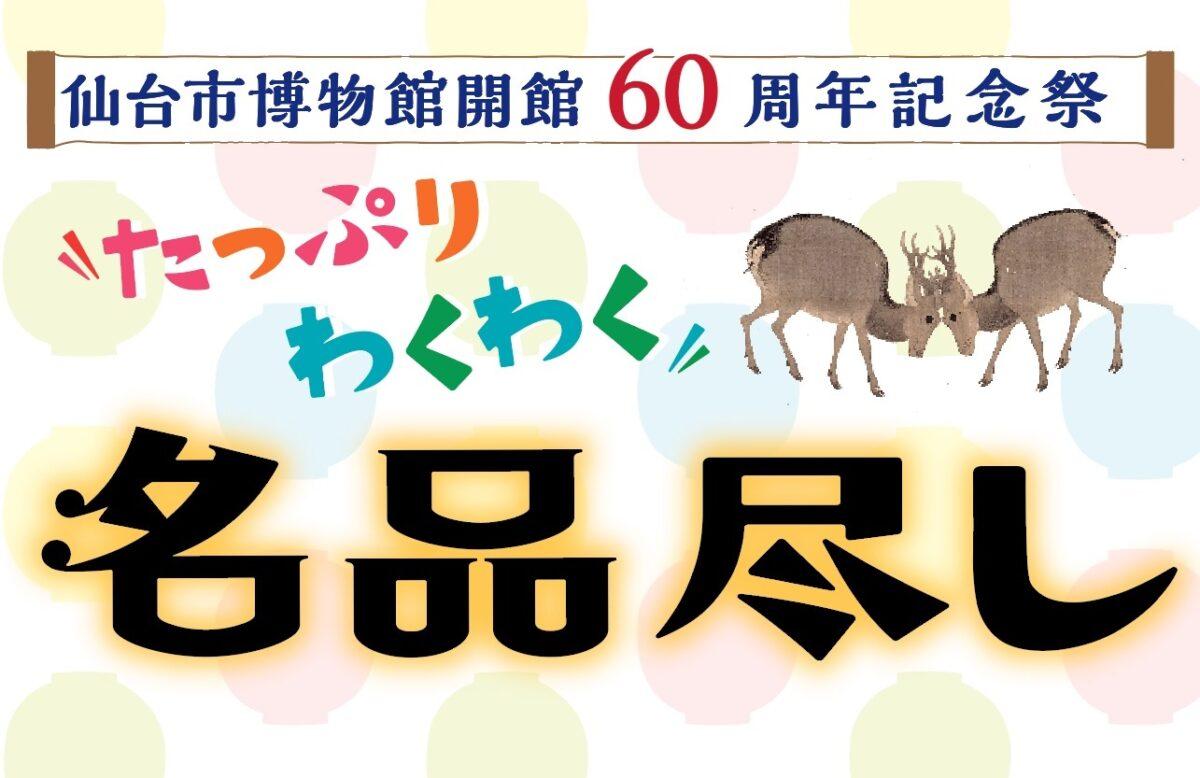イベント:仙台市博物館 企画展 仙台市博物館開館60周年記念祭 「たっぷり わくわく 名品尽し」